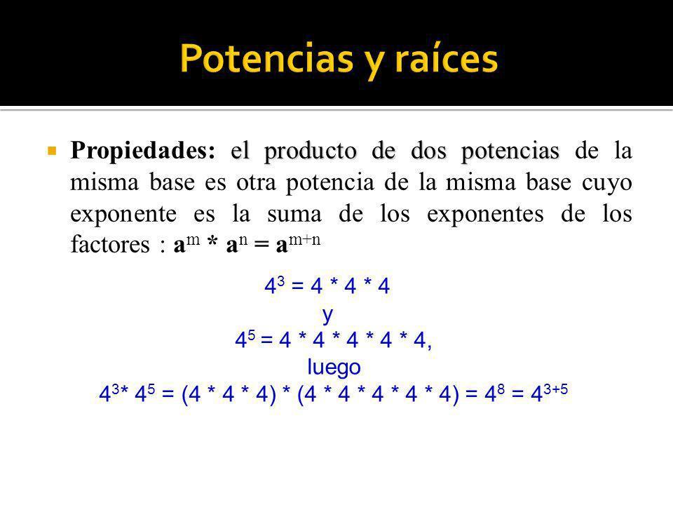 4 3 = 4 * 4 * 4 y 4 5 = 4 * 4 * 4 * 4 * 4, luego 4 3 * 4 5 = (4 * 4 * 4) * (4 * 4 * 4 * 4 * 4) = 4 8 = 4 3+5 el producto de dos potencias Propiedades: