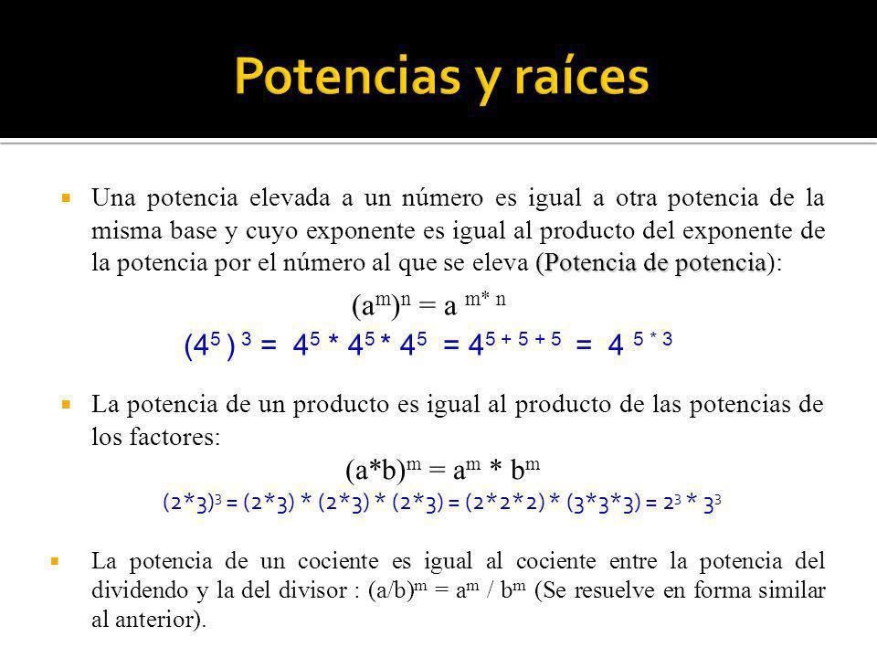 (4 5 ) 3 = 4 5 * 4 5 * 4 5 = 4 5 + 5 + 5 = 4 5 * 3 (Potencia de potencia Una potencia elevada a un número es igual a otra potencia de la misma base y