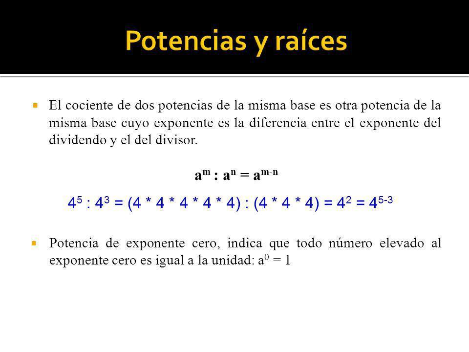 4 5 : 4 3 = (4 * 4 * 4 * 4 * 4) : (4 * 4 * 4) = 4 2 = 4 5-3 El cociente de dos potencias de la misma base es otra potencia de la misma base cuyo expon