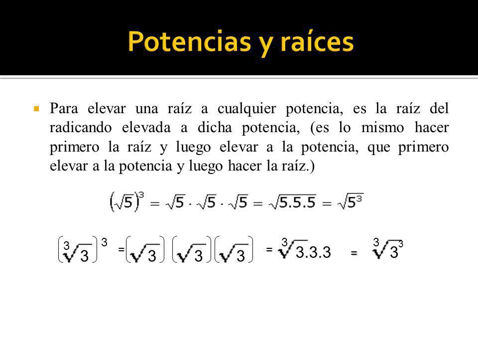 3 3 3 = 333 3.3.3 3 3 = = 3 3 Para elevar una raíz a cualquier potencia, es la raíz del radicando elevada a dicha potencia, (es lo mismo hacer primero