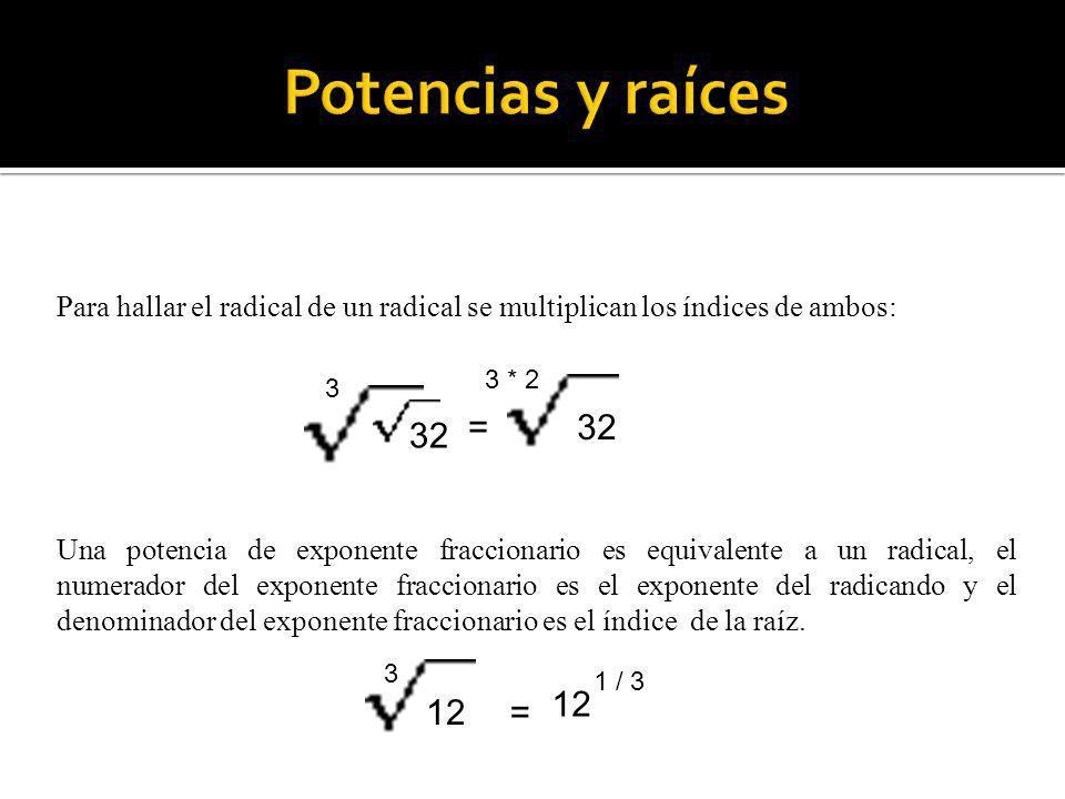Para hallar el radical de un radical se multiplican los índices de ambos: 32 = 3 3 * 2 Una potencia de exponente fraccionario es equivalente a un radi