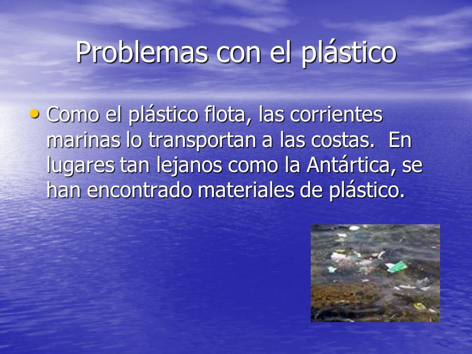 Problemas con el plástico Como el plástico flota, las corrientes marinas lo transportan a las costas. En lugares tan lejanos como la Antártica, se han