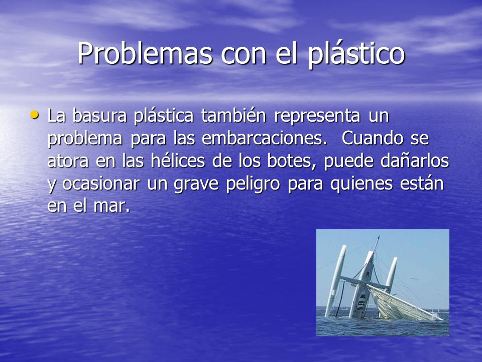 Problemas con el plástico La basura plástica también representa un problema para las embarcaciones. Cuando se atora en las hélices de los botes, puede