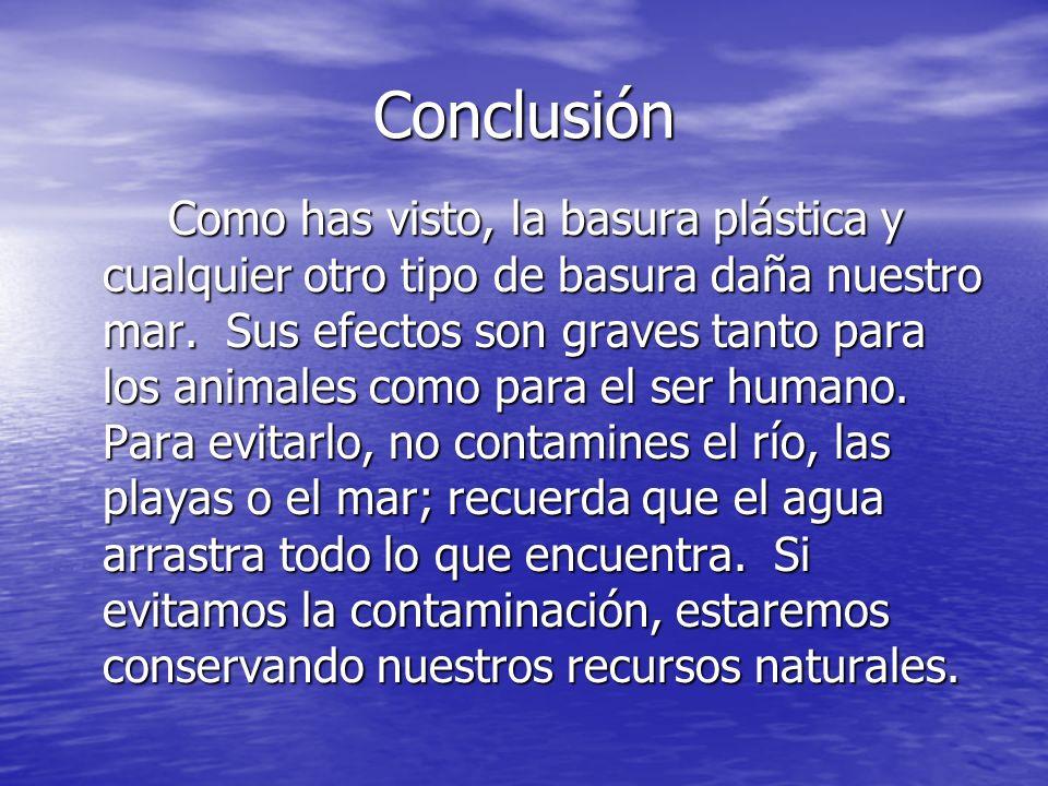 Conclusión Como has visto, la basura plástica y cualquier otro tipo de basura daña nuestro mar. Sus efectos son graves tanto para los animales como pa