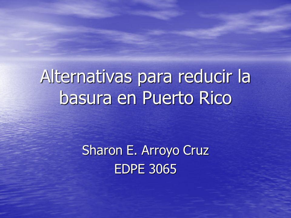 Alternativas para reducir la basura en Puerto Rico Sharon E. Arroyo Cruz EDPE 3065