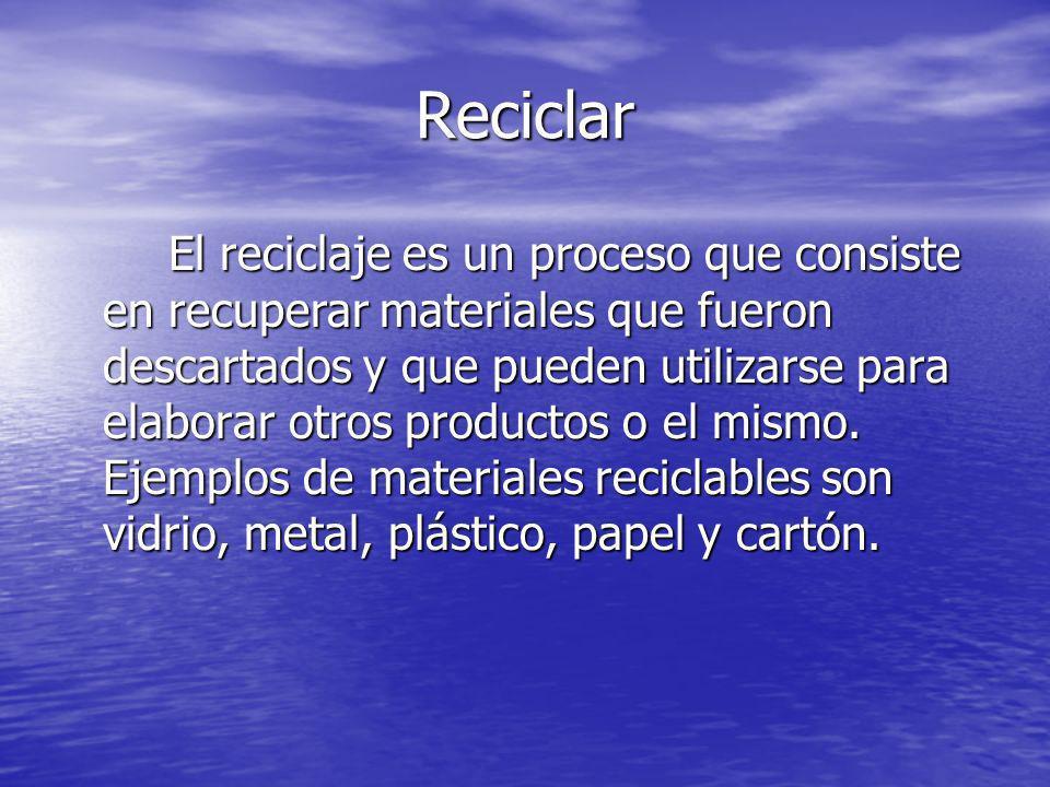 Reciclar El reciclaje es un proceso que consiste en recuperar materiales que fueron descartados y que pueden utilizarse para elaborar otros productos
