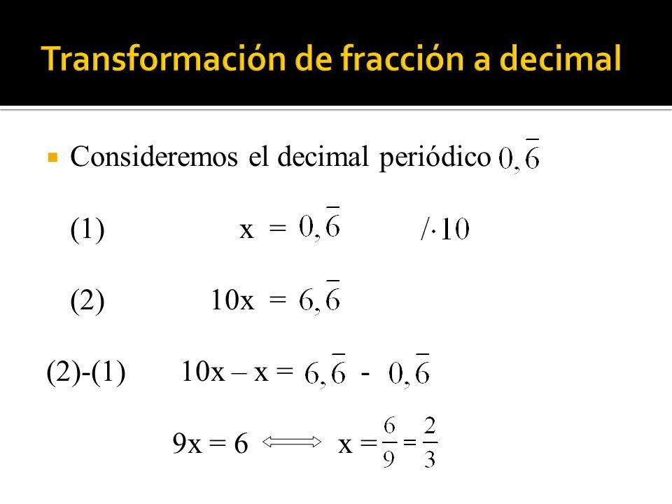 Consideremos el decimal periódico (1)x = (2) 10x = (2)-(1) 10x – x = - 9x = 6 x =
