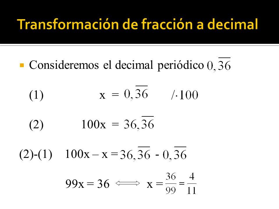 Consideremos el decimal periódico (1)x = (2) 100x = (2)-(1) 100x – x = - 99x = 36 x =