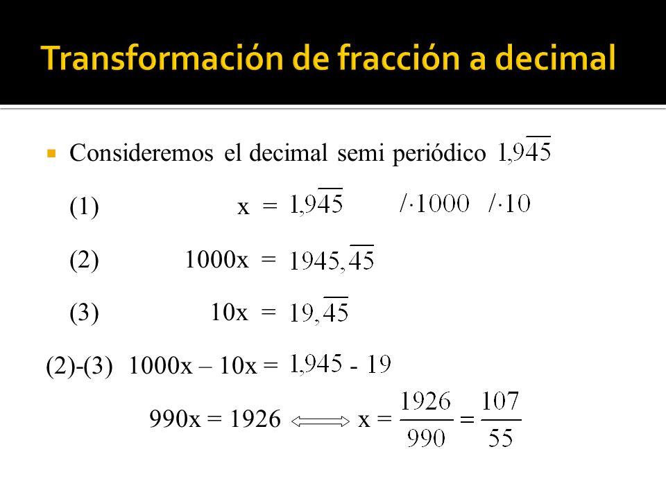 Consideremos el decimal semi periódico (1)x = (2) 1000x = (3) 10x = (2)-(3) 1000x – 10x = - 990x = 1926 x =