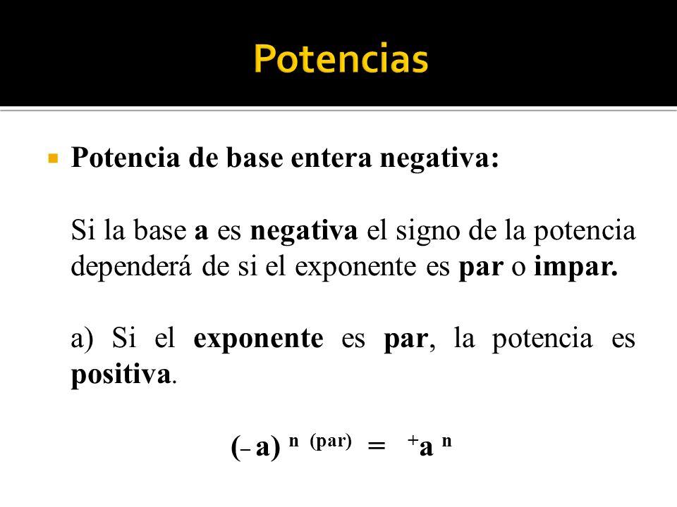 Potencia de base entera negativa: Si la base a es negativa el signo de la potencia dependerá de si el exponente es par o impar. a) Si el exponente es