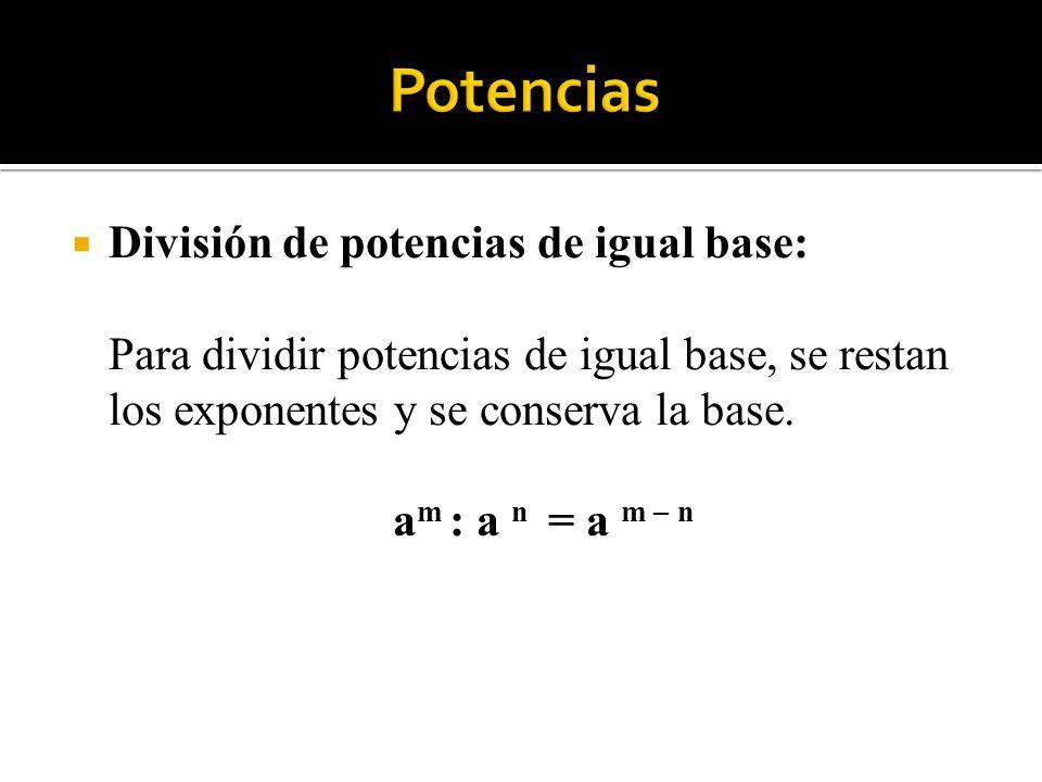 División de potencias de igual base: Para dividir potencias de igual base, se restan los exponentes y se conserva la base. a m : a n = a m – n