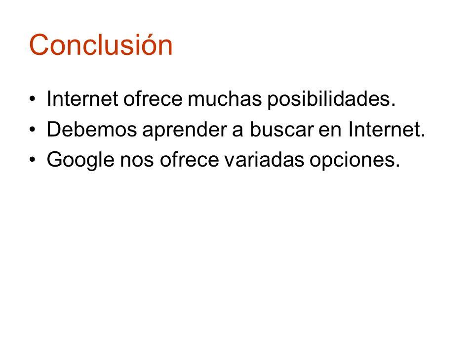 Conclusión Internet ofrece muchas posibilidades. Debemos aprender a buscar en Internet. Google nos ofrece variadas opciones.