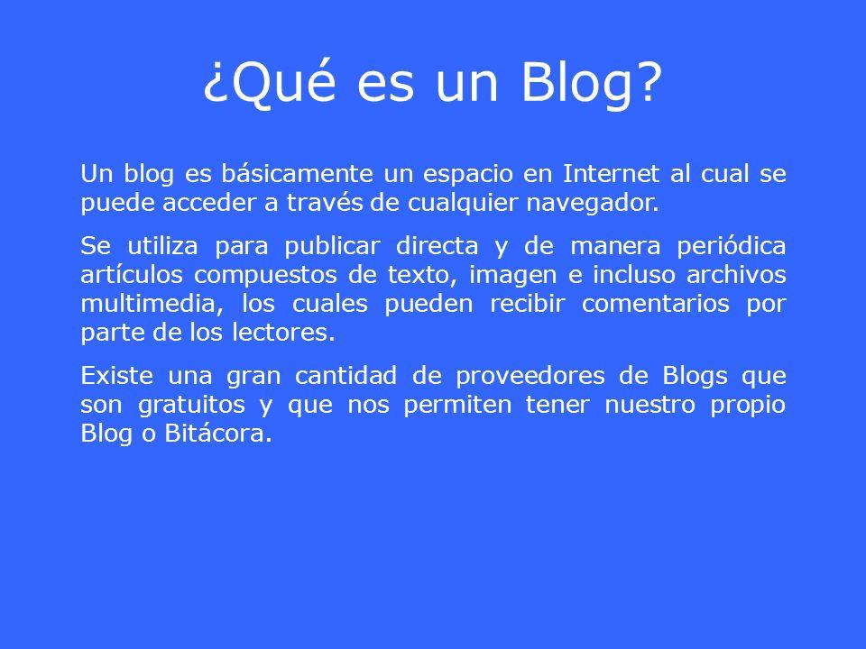 ¿Qué es un Blog? Un blog es básicamente un espacio en Internet al cual se puede acceder a través de cualquier navegador. Se utiliza para publicar dire
