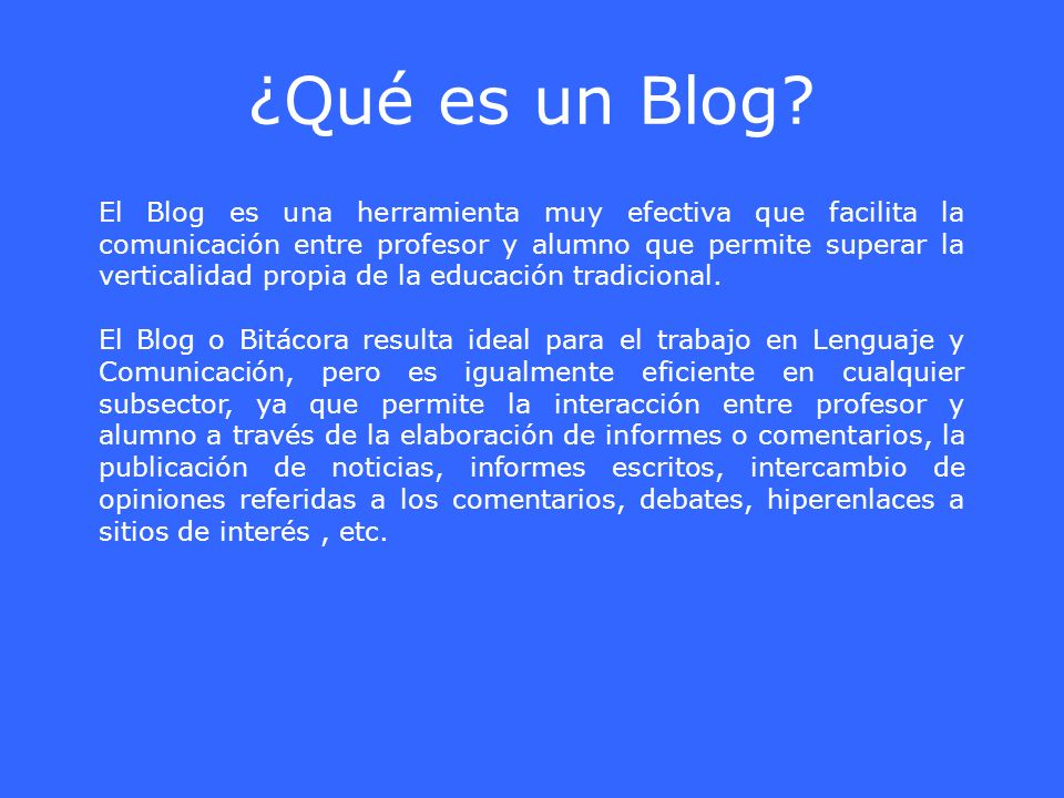 ¿Qué es un Blog? El Blog es una herramienta muy efectiva que facilita la comunicación entre profesor y alumno que permite superar la verticalidad prop