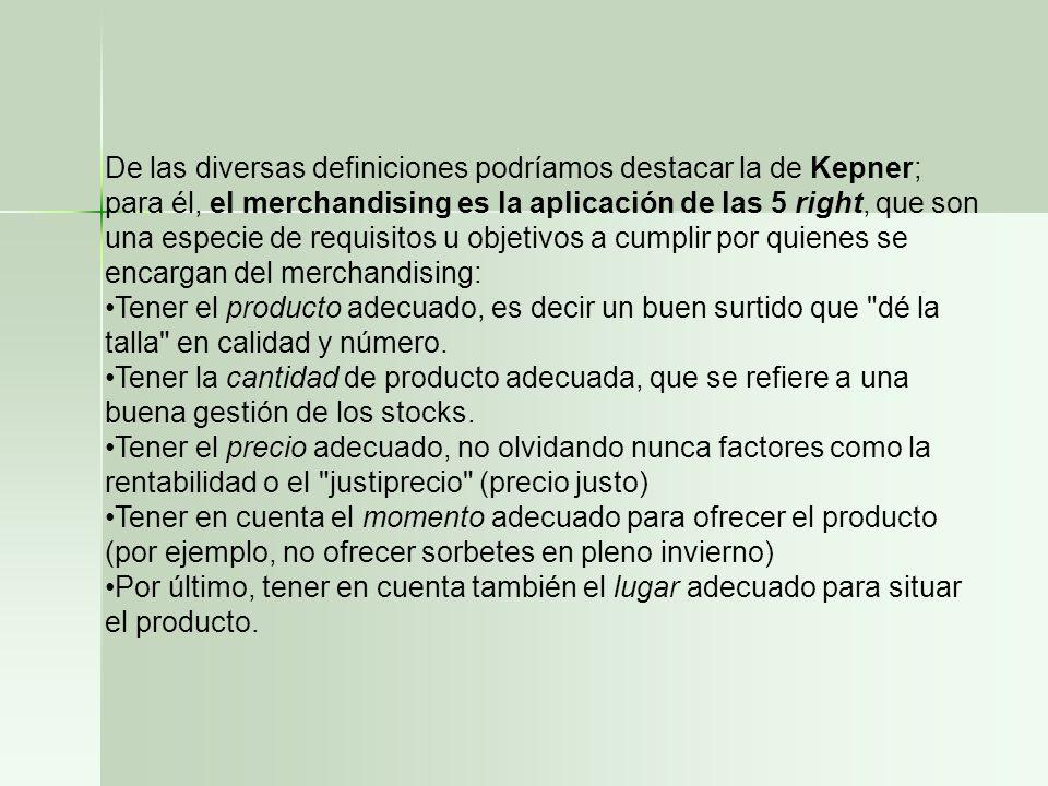 De las diversas definiciones podríamos destacar la de Kepner; para él, el merchandising es la aplicación de las 5 right, que son una especie de requis