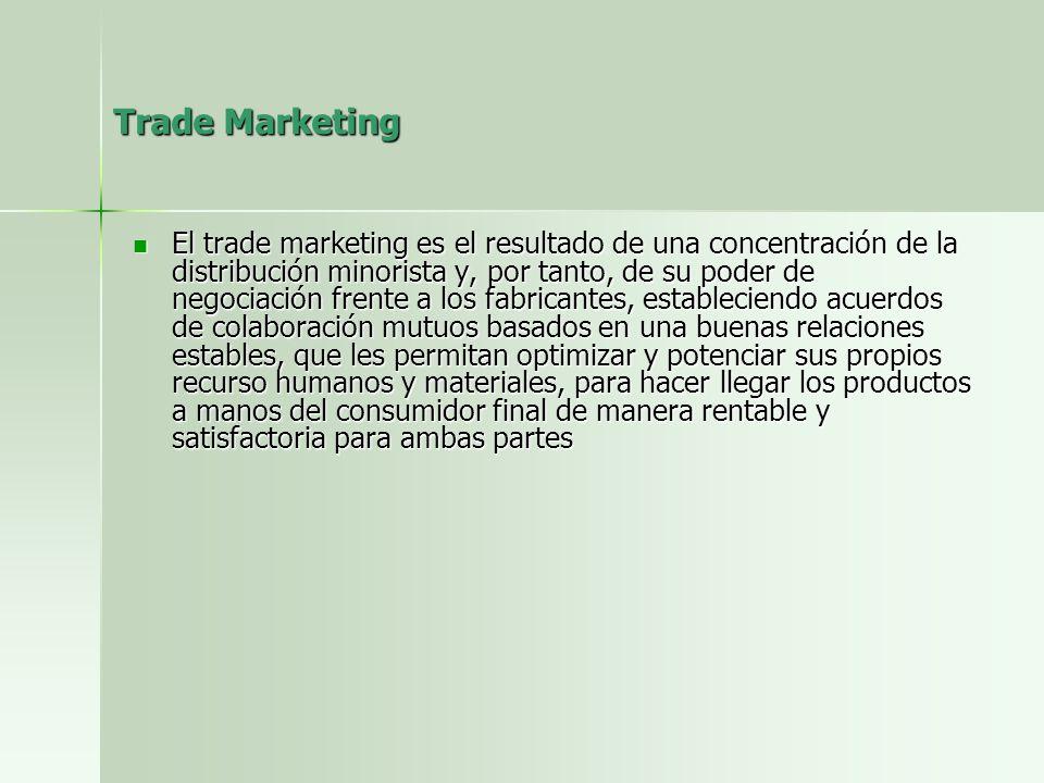Trade Marketing El trade marketing es el resultado de una concentración de la distribución minorista y, por tanto, de su poder de negociación frente a