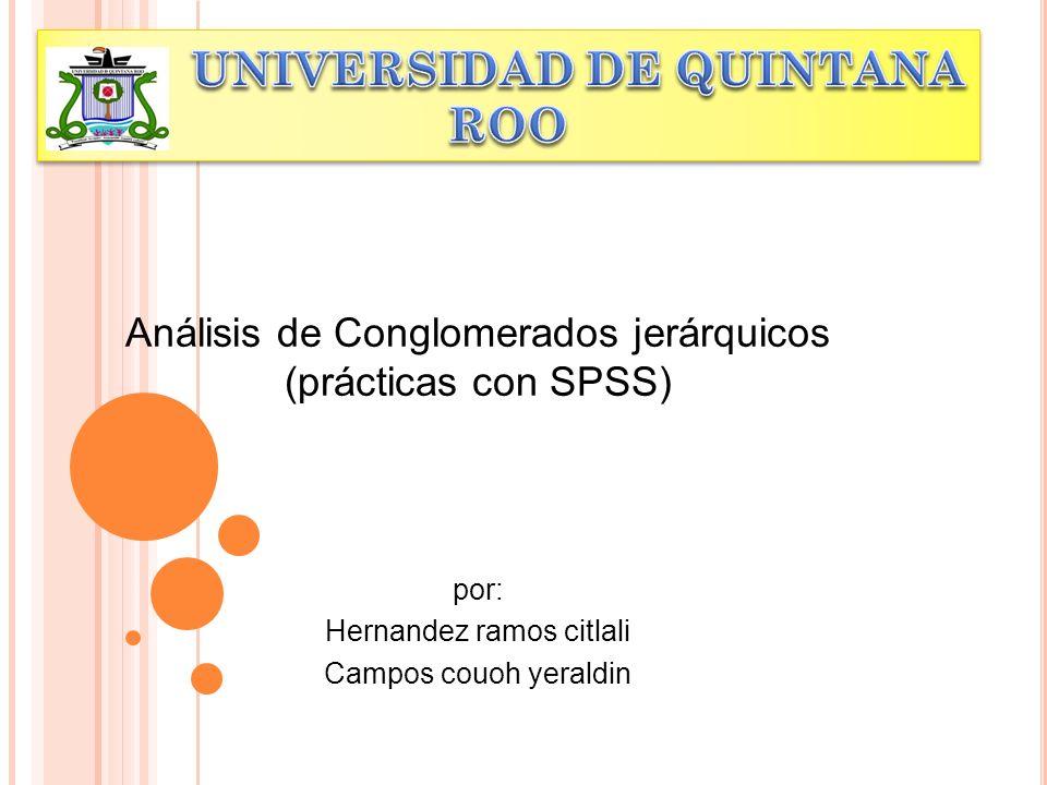 Análisis de Conglomerados jerárquicos (prácticas con SPSS) por: Hernandez ramos citlali Campos couoh yeraldin