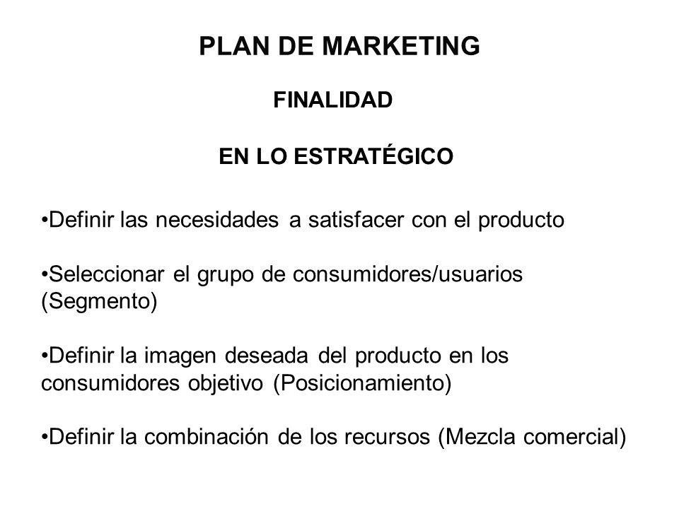 PLAN DE MARKETING FINALIDAD EN LO ESTRATÉGICO Definir las necesidades a satisfacer con el producto Seleccionar el grupo de consumidores/usuarios (Segm