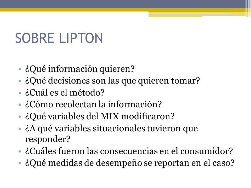SOBRE LIPTON ¿Qué información quieren? ¿Qué decisiones son las que quieren tomar? ¿Cuál es el método? ¿Cómo recolectan la información? ¿Qué variables