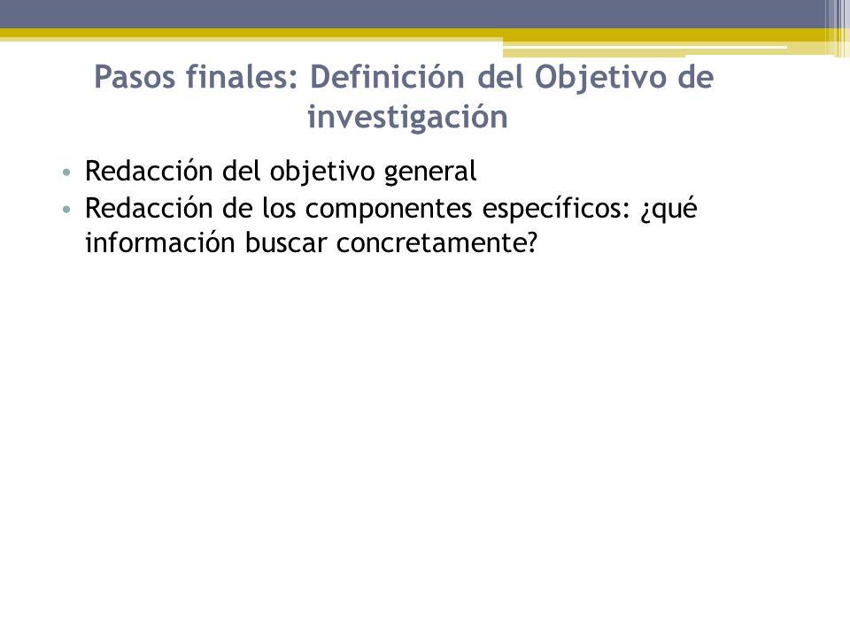 Pasos finales: Definición del Objetivo de investigación Redacción del objetivo general Redacción de los componentes específicos: ¿qué información busc