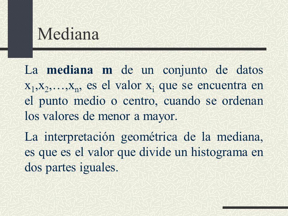 Mediana La mediana m de un conjunto de datos x 1,x 2,,x n, es el valor x i que se encuentra en el punto medio o centro, cuando se ordenan los valores