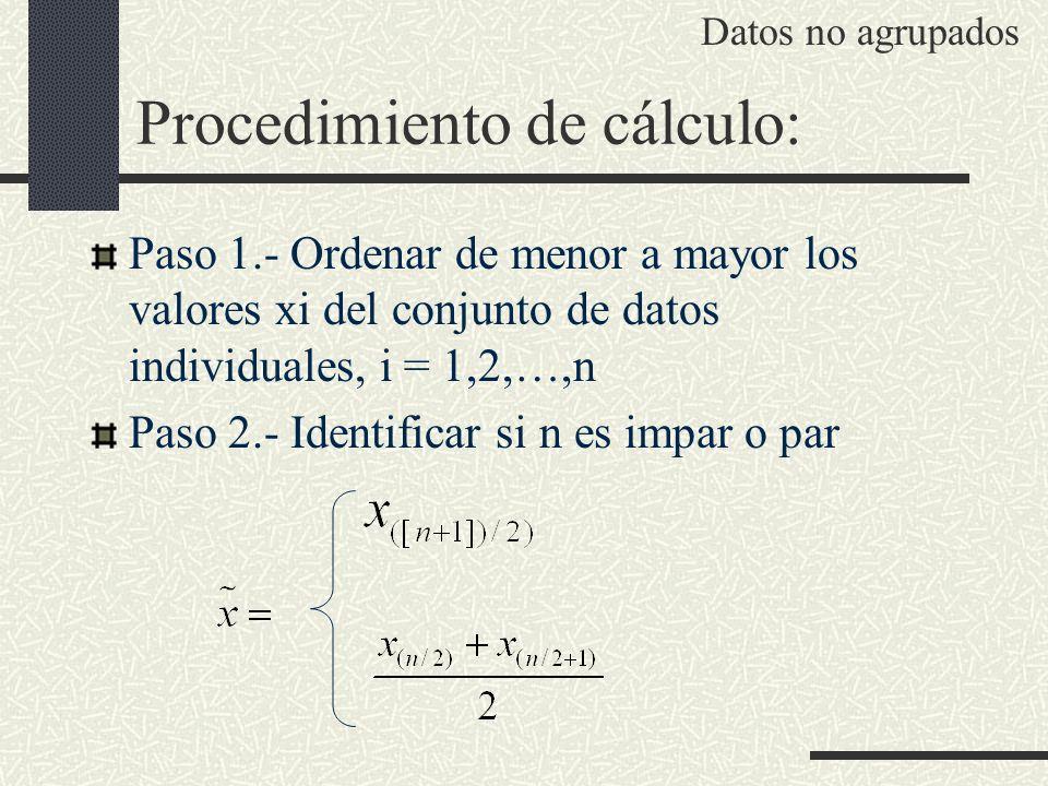 Procedimiento de cálculo: Paso 1.- Ordenar de menor a mayor los valores xi del conjunto de datos individuales, i = 1,2,…,n Paso 2.- Identificar si n e