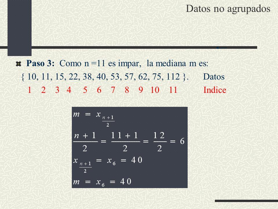 Paso 3: Como n =11 es impar, la mediana m es: { 10, 11, 15, 22, 38, 40, 53, 57, 62, 75, 112 }. Datos 1 2 3 4 5 6 7 8 9 10 11 Indice Datos no agrupados