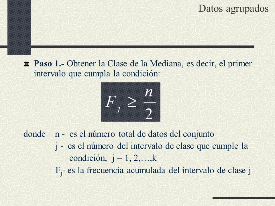 Paso 1.- Obtener la Clase de la Mediana, es decir, el primer intervalo que cumpla la condición: donde n - es el número total de datos del conjunto j -