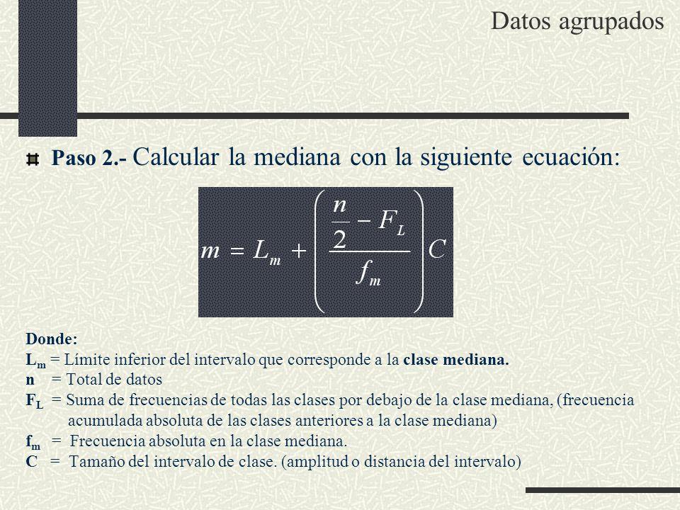 Paso 2.- Calcular la mediana con la siguiente ecuación: Donde: L m = Límite inferior del intervalo que corresponde a la clase mediana. n = Total de da