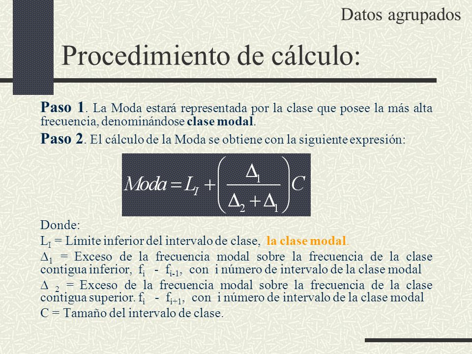 Procedimiento de cálculo: Paso 1. La Moda estará representada por la clase que posee la más alta frecuencia, denominándose clase modal. Paso 2. El cál