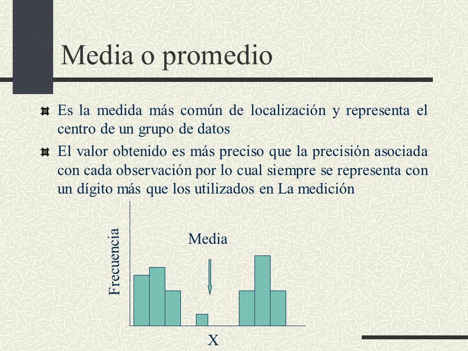 Media o promedio Es la medida más común de localización y representa el centro de un grupo de datos El valor obtenido es más preciso que la precisión