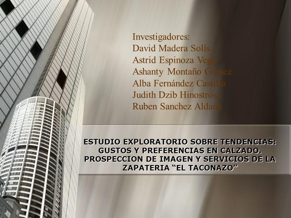 ESTUDIO EXPLORATORIO SOBRE TENDENCIAS: GUSTOS Y PREFERENCIAS EN CALZADO. PROSPECCION DE IMAGEN Y SERVICIOS DE LA ZAPATERIA EL TACONAZO Investigadores: