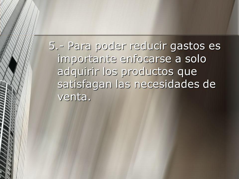 5.- Para poder reducir gastos es importante enfocarse a solo adquirir los productos que satisfagan las necesidades de venta.