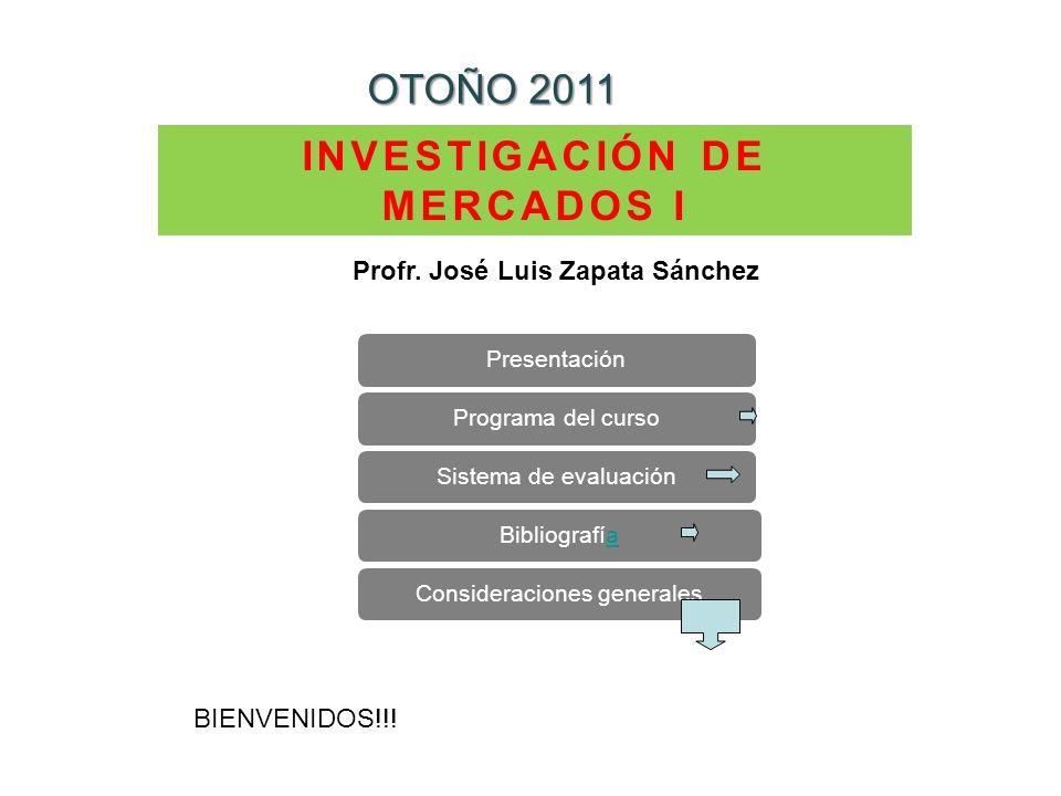 INVESTIGACIÓN DE MERCADOS I OTOÑO 2011 PresentaciónPrograma del cursoSistema de evaluaciónBibliografíaaConsideraciones generales Profr. José Luis Zapa