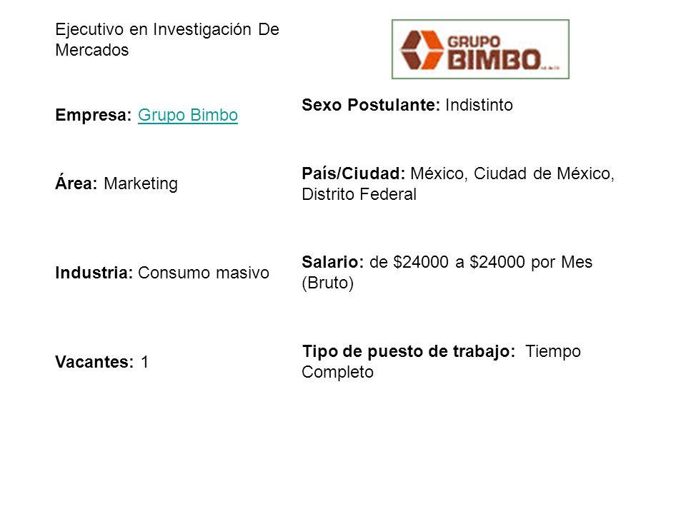 Ejecutivo en Investigación De Mercados Empresa: Grupo BimboGrupo Bimbo Sexo Postulante: Indistinto Área: Marketing País/Ciudad: México, Ciudad de Méxi