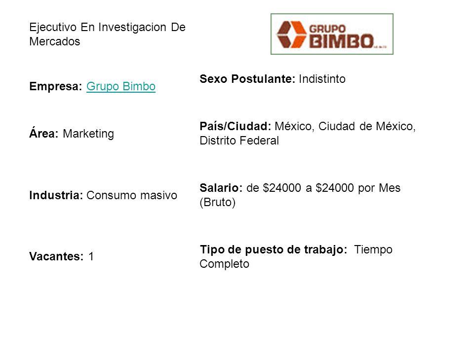 Ejecutivo En Investigacion De Mercados Empresa: Grupo BimboGrupo Bimbo Sexo Postulante: Indistinto Área: Marketing País/Ciudad: México, Ciudad de México, Distrito Federal Industria: Consumo masivo Salario: de $24000 a $24000 por Mes (Bruto) Vacantes: 1 Tipo de puesto de trabajo: Tiempo Completo