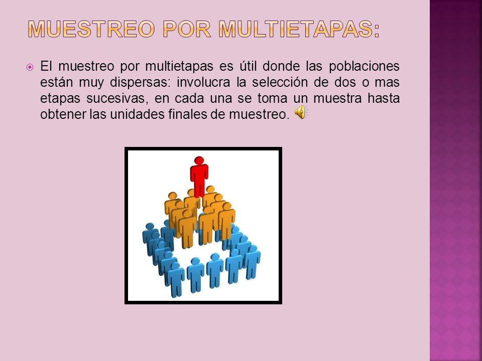 El muestreo por multietapas es útil donde las poblaciones están muy dispersas: involucra la selección de dos o mas etapas sucesivas, en cada una se to