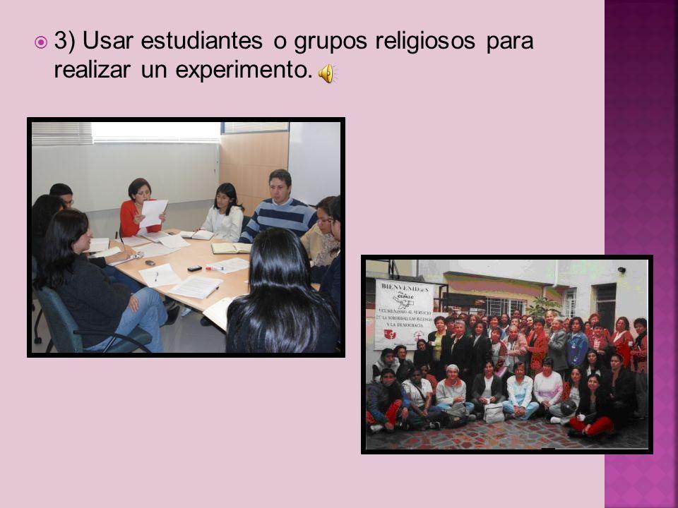 3) Usar estudiantes o grupos religiosos para realizar un experimento.