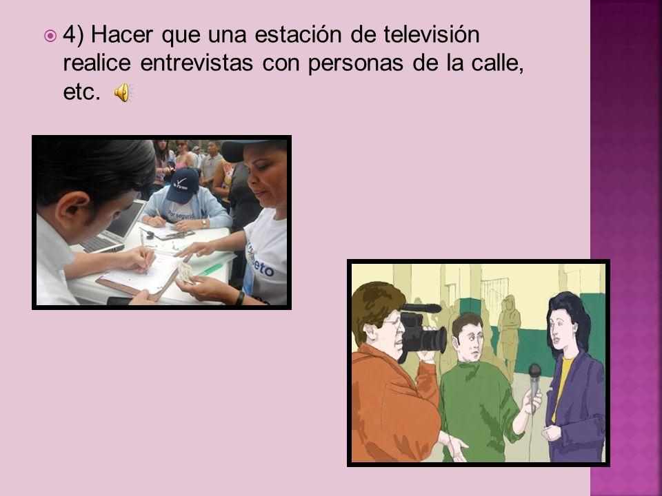 4) Hacer que una estación de televisión realice entrevistas con personas de la calle, etc.
