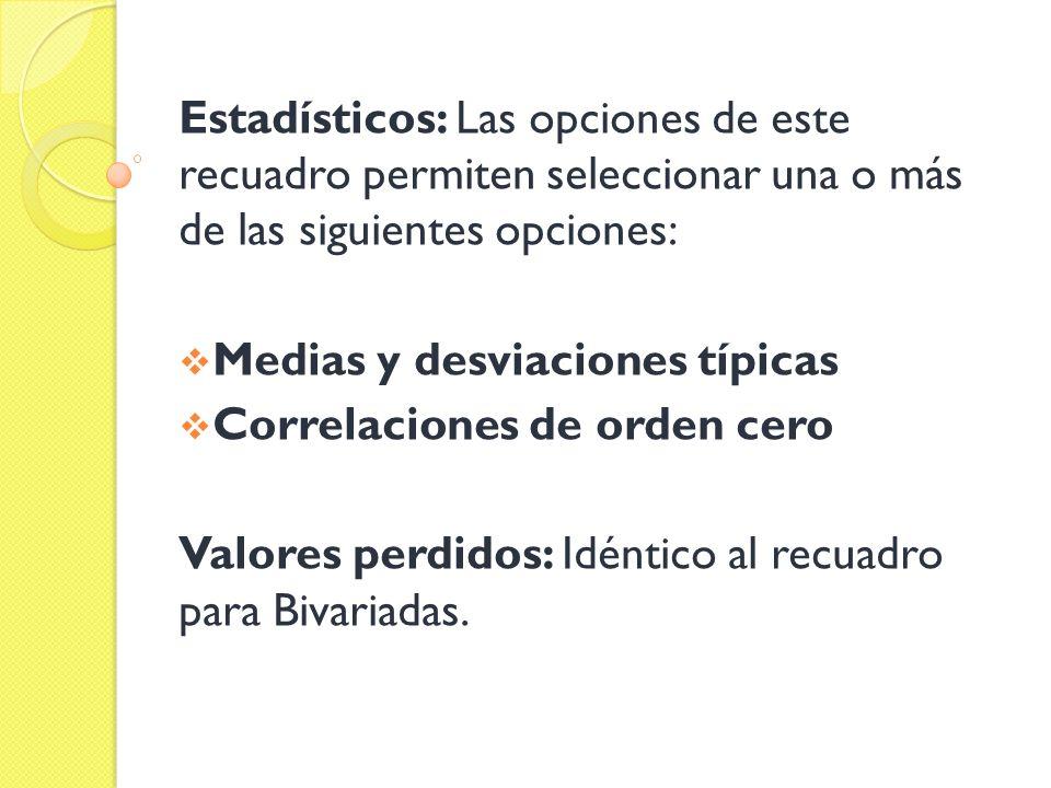 Estadísticos: Las opciones de este recuadro permiten seleccionar una o más de las siguientes opciones: Medias y desviaciones típicas Correlaciones de