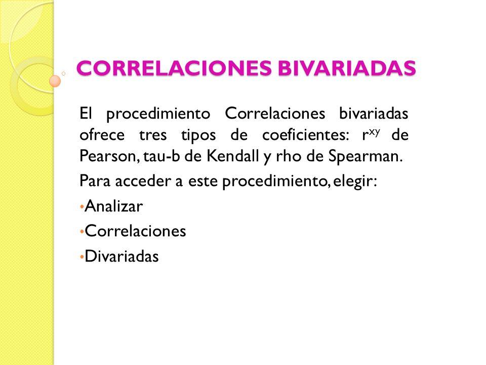 CORRELACIONES BIVARIADAS El procedimiento Correlaciones bivariadas ofrece tres tipos de coeficientes: r xy de Pearson, tau-b de Kendall y rho de Spear