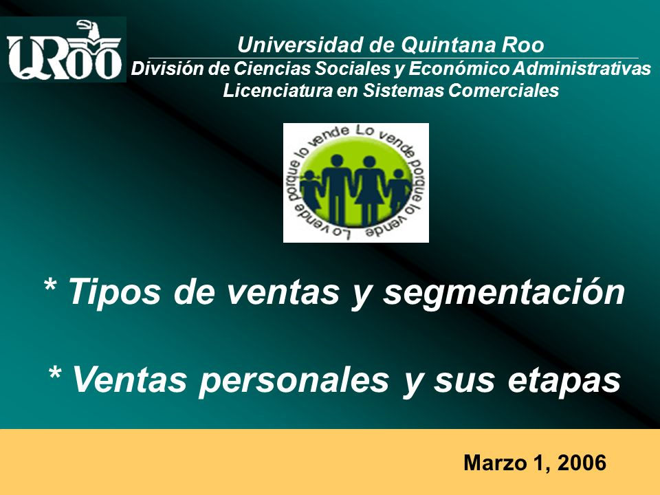 Marzo 1, 2006 * Tipos de ventas y segmentación * Ventas personales y sus etapas Universidad de Quintana Roo División de Ciencias Sociales y Económico Administrativas Licenciatura en Sistemas Comerciales