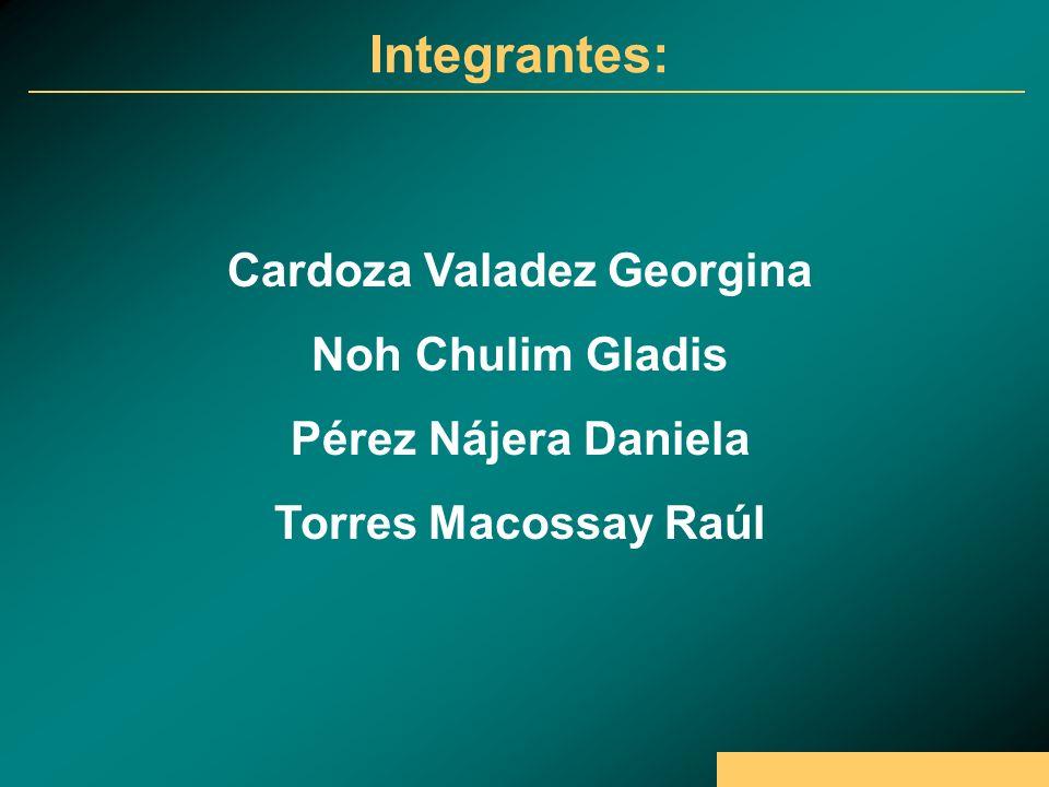 Integrantes: Cardoza Valadez Georgina Noh Chulim Gladis Pérez Nájera Daniela Torres Macossay Raúl