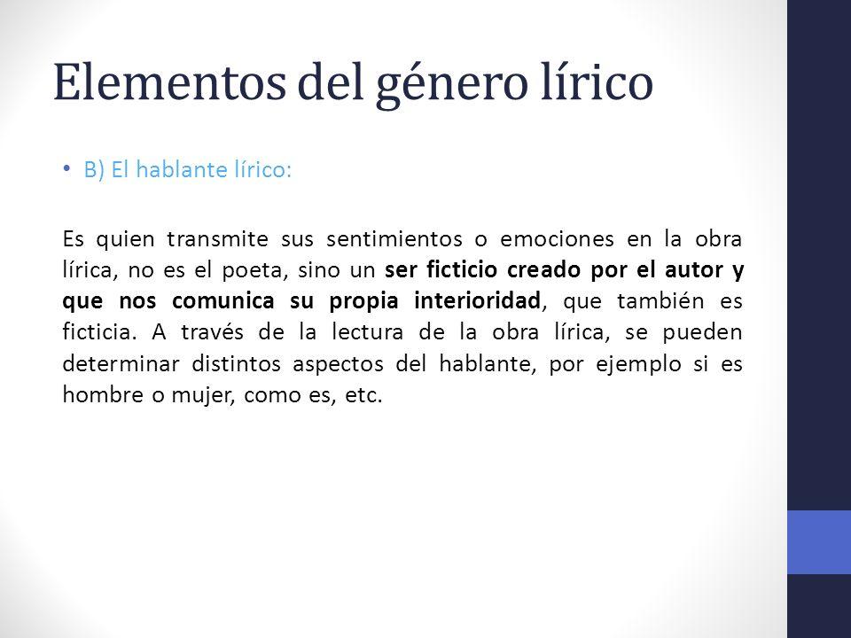 Elementos del género lírico B) El hablante lírico: Es quien transmite sus sentimientos o emociones en la obra lírica, no es el poeta, sino un ser fict
