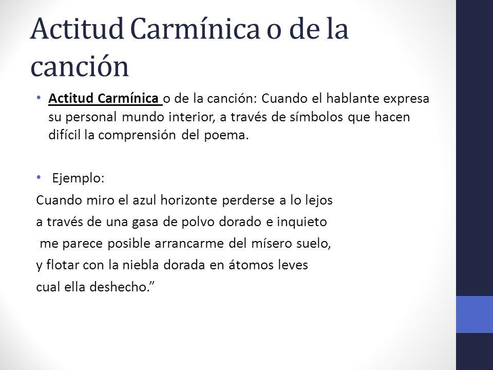 Actitud Carmínica o de la canción Actitud Carmínica o de la canción: Cuando el hablante expresa su personal mundo interior, a través de símbolos que h