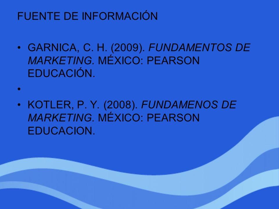 FUENTE DE INFORMACIÓN GARNICA, C. H. (2009). FUNDAMENTOS DE MARKETING. MÉXICO: PEARSON EDUCACIÓN. KOTLER, P. Y. (2008). FUNDAMENOS DE MARKETING. MÉXIC