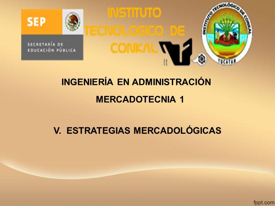 INGENIERÍA EN ADMINISTRACIÓN MERCADOTECNIA 1 V. ESTRATEGIAS MERCADOLÓGICAS