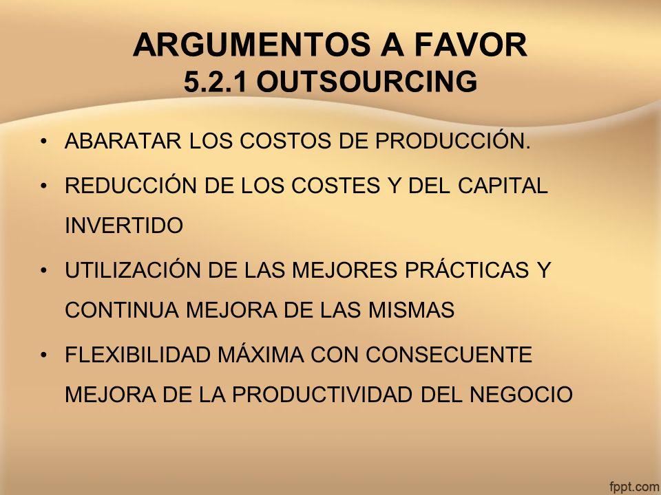 ARGUMENTOS A FAVOR 5.2.1 OUTSOURCING ABARATAR LOS COSTOS DE PRODUCCIÓN. REDUCCIÓN DE LOS COSTES Y DEL CAPITAL INVERTIDO UTILIZACIÓN DE LAS MEJORES PRÁ