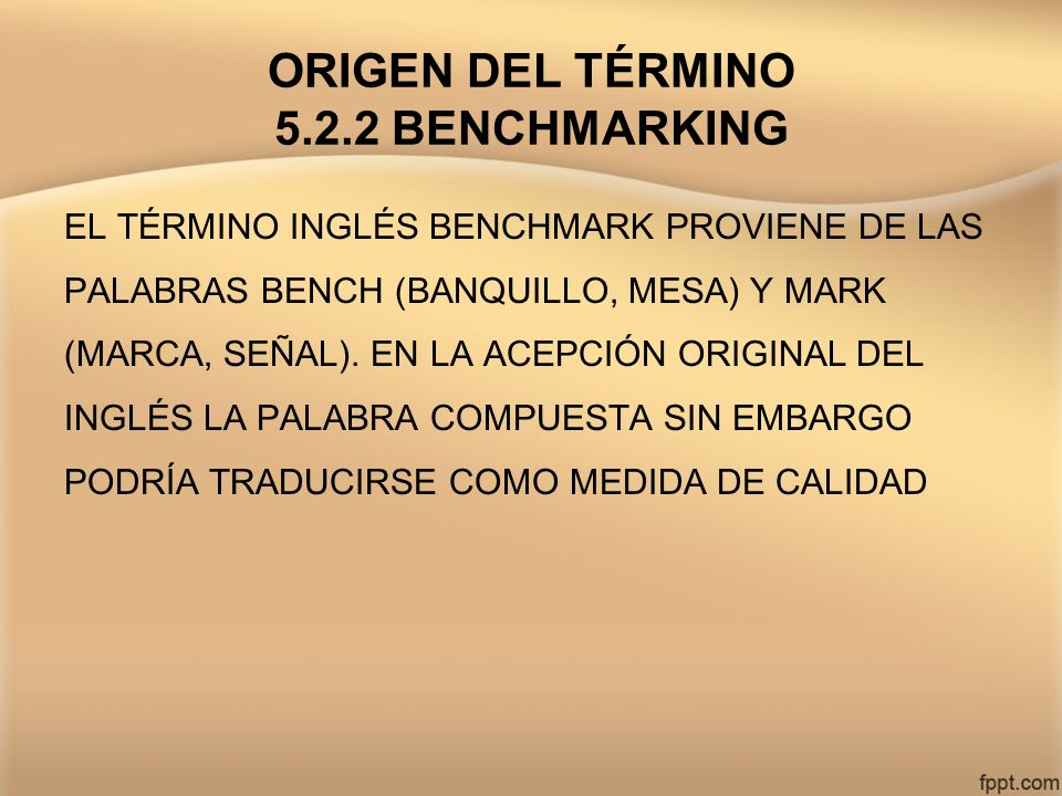 ORIGEN DEL TÉRMINO 5.2.2 BENCHMARKING EL TÉRMINO INGLÉS BENCHMARK PROVIENE DE LAS PALABRAS BENCH (BANQUILLO, MESA) Y MARK (MARCA, SEÑAL). EN LA ACEPCI