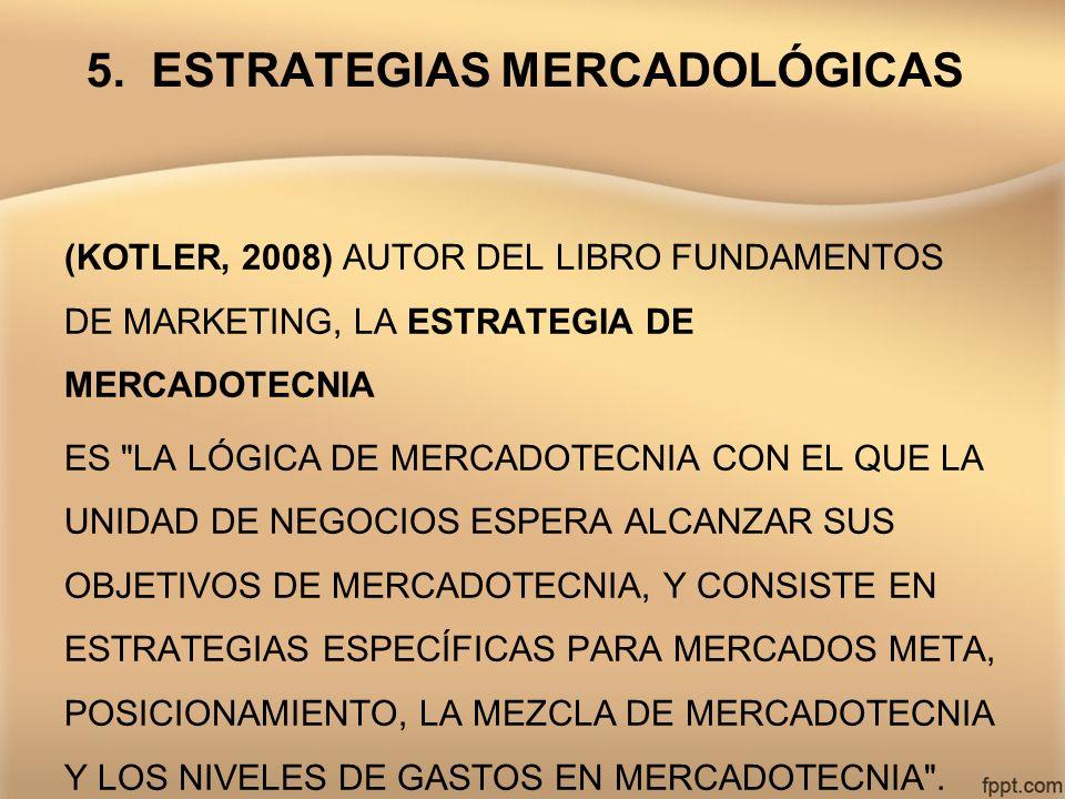 5. ESTRATEGIAS MERCADOLÓGICAS (KOTLER, 2008) AUTOR DEL LIBRO FUNDAMENTOS DE MARKETING, LA ESTRATEGIA DE MERCADOTECNIA ES